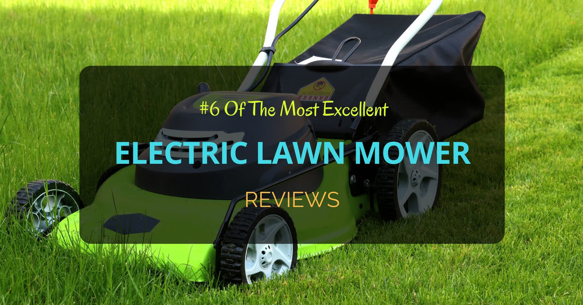 6 Of The Most Excellent Electric Lawn Mower Reviews